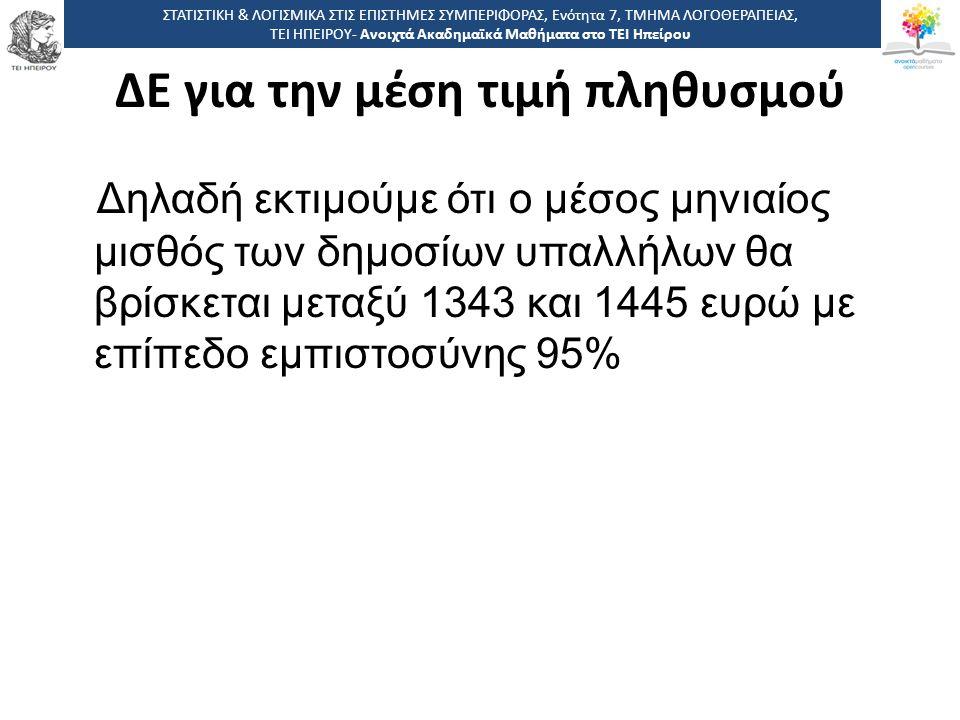 Δηλαδή εκτιμούμε ότι ο μέσος μηνιαίος μισθός των δημοσίων υπαλλήλων θα βρίσκεται μεταξύ 1343 και 1445 ευρώ με επίπεδο εμπιστοσύνης 95% ΣΤΑΤΙΣΤΙΚΗ & ΛΟΓΙΣΜΙΚΑ ΣΤΙΣ ΕΠΙΣΤΗΜΕΣ ΣΥΜΠΕΡΙΦΟΡΑΣ, Ενότητα 7, ΤΜΗΜΑ ΛΟΓΟΘΕΡΑΠΕΙΑΣ, ΤΕΙ ΗΠΕΙΡΟΥ- Ανοιχτά Ακαδημαϊκά Μαθήματα στο ΤΕΙ Ηπείρου ΔΕ για την μέση τιμή πληθυσμού