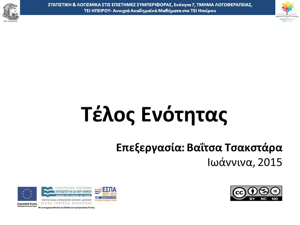 5050 -,, ΤΕΙ ΗΠΕΙΡΟΥ - Ανοιχτά Ακαδημαϊκά Μαθήματα στο ΤΕΙ Ηπείρου ΣΤΑΤΙΣΤΙΚΗ & ΛΟΓΙΣΜΙΚΑ ΣΤΙΣ ΕΠΙΣΤΗΜΕΣ ΣΥΜΠΕΡΙΦΟΡΑΣ, Ενότητα 7, ΤΜΗΜΑ ΛΟΓΟΘΕΡΑΠΕΙΑΣ, ΤΕΙ ΗΠΕΙΡΟΥ- Ανοιχτά Ακαδημαϊκά Μαθήματα στο ΤΕΙ Ηπείρου Τέλος Ενότητας Επεξεργασία: Βαΐτσα Τσακστάρα Ιωάννινα, 2015
