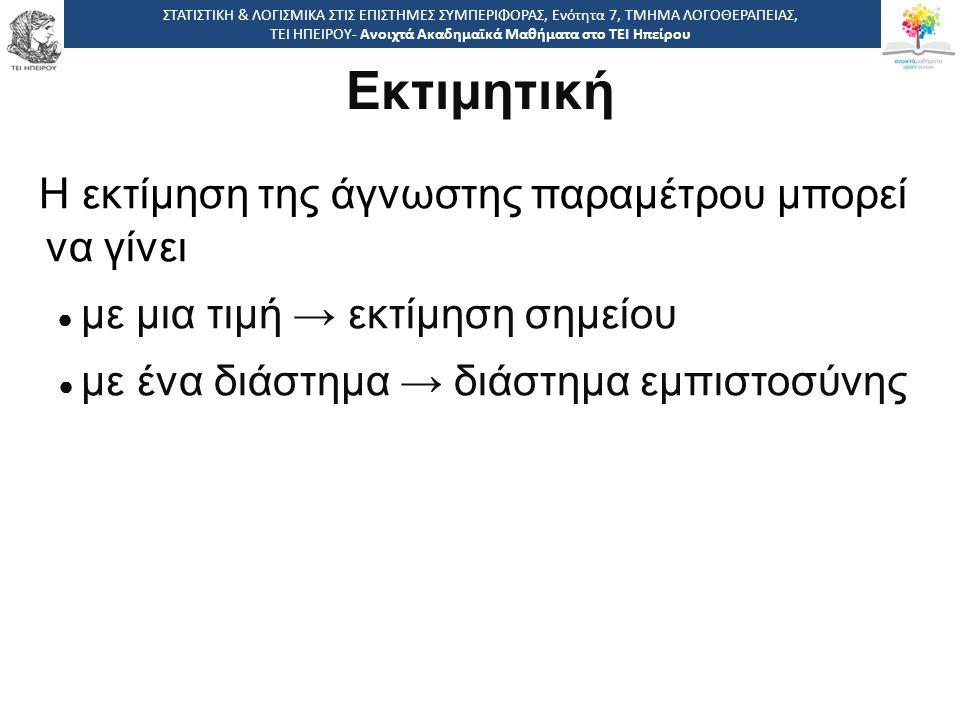 Εκτιμητική Η συνάρτηση με την οποία υπολογίζεται η εκτίμηση ονομάζεται εκτιμήτρια (estimator) Με άλλα λόγια, ο όρος εκτιμήτρια δηλώνει τη διαδικασία υπολογισμού μιας εκτίμησης ΣΤΑΤΙΣΤΙΚΗ & ΛΟΓΙΣΜΙΚΑ ΣΤΙΣ ΕΠΙΣΤΗΜΕΣ ΣΥΜΠΕΡΙΦΟΡΑΣ, Ενότητα 7, ΤΜΗΜΑ ΛΟΓΟΘΕΡΑΠΕΙΑΣ, ΤΕΙ ΗΠΕΙΡΟΥ- Ανοιχτά Ακαδημαϊκά Μαθήματα στο ΤΕΙ Ηπείρου