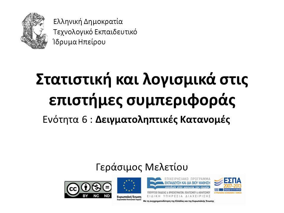 Στατιστική και λογισμικά στις επιστήμες συμπεριφοράς Ενότητα 6 : Δειγματοληπτικές Κατανομές Γεράσιμος Μελετίου Ελληνική Δημοκρατία Τεχνολογικό Εκπαιδευτικό Ίδρυμα Ηπείρου
