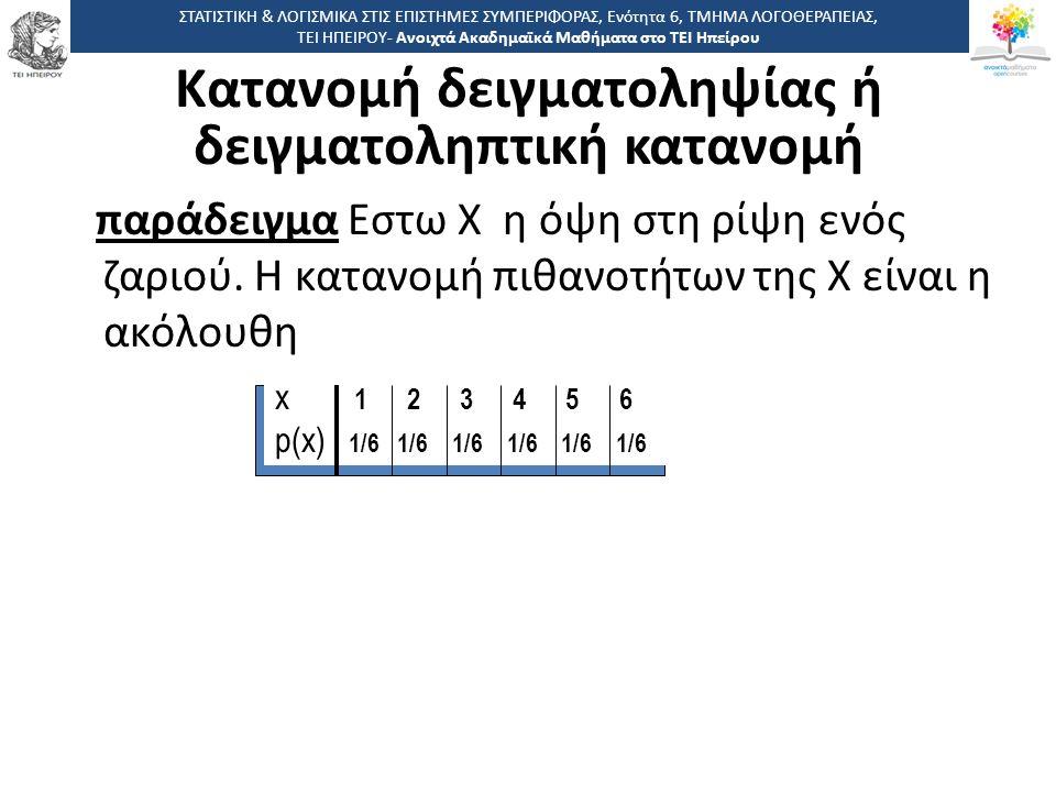 παράδειγμα Εστω Χ η όψη στη ρίψη ενός ζαριού. Η κατανομή πιθανοτήτων της Χ είναι η ακόλουθη x 1 2 3 4 5 6 p(x) 1/6 1/6 1/6 1/6 1/6 1/6 ΣΤΑΤΙΣΤΙΚΗ & ΛΟ