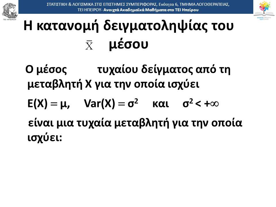 Η κατανομή δειγματοληψίας του μέσου Ο μέσος τυχαίου δείγματος από τη μεταβλητή Χ για την οποία ισχύει Ε(Χ)  μ, Var(X)  σ 2 και σ 2 < +  είναι μια τυχαία μεταβλητή για την οποία ισχύει: ΣΤΑΤΙΣΤΙΚΗ & ΛΟΓΙΣΜΙΚΑ ΣΤΙΣ ΕΠΙΣΤΗΜΕΣ ΣΥΜΠΕΡΙΦΟΡΑΣ, Ενότητα 6, ΤΜΗΜΑ ΛΟΓΟΘΕΡΑΠΕΙΑΣ, ΤΕΙ ΗΠΕΙΡΟΥ- Ανοιχτά Ακαδημαϊκά Μαθήματα στο ΤΕΙ Ηπείρου