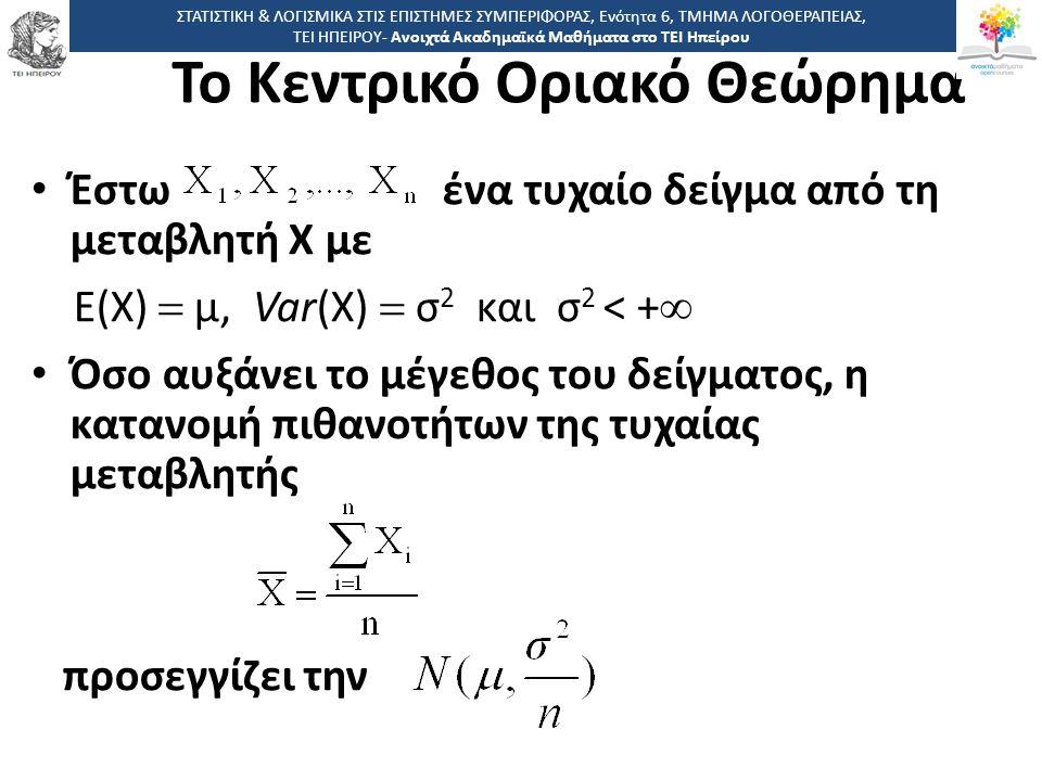 Το Κεντρικό Οριακό Θεώρημα Έστω ένα τυχαίο δείγμα από τη μεταβλητή Χ με Ε(Χ)  μ, Var(X)  σ 2 και σ 2 < +  Όσο αυξάνει το μέγεθος του δείγματος, η κατανομή πιθανοτήτων της τυχαίας μεταβλητής προσεγγίζει την ΣΤΑΤΙΣΤΙΚΗ & ΛΟΓΙΣΜΙΚΑ ΣΤΙΣ ΕΠΙΣΤΗΜΕΣ ΣΥΜΠΕΡΙΦΟΡΑΣ, Ενότητα 6, ΤΜΗΜΑ ΛΟΓΟΘΕΡΑΠΕΙΑΣ, ΤΕΙ ΗΠΕΙΡΟΥ- Ανοιχτά Ακαδημαϊκά Μαθήματα στο ΤΕΙ Ηπείρου