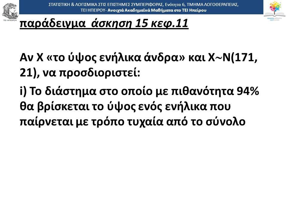 παράδειγμα άσκηση 15 κεφ.11 Αν Χ «το ύψος ενήλικα άνδρα» και Χ  Ν(171, 21), να προσδιοριστεί: i) Το διάστημα στο οποίο με πιθανότητα 94% θα βρίσκεται το ύψος ενός ενήλικα που παίρνεται με τρόπο τυχαία από το σύνολο ΣΤΑΤΙΣΤΙΚΗ & ΛΟΓΙΣΜΙΚΑ ΣΤΙΣ ΕΠΙΣΤΗΜΕΣ ΣΥΜΠΕΡΙΦΟΡΑΣ, Ενότητα 6, ΤΜΗΜΑ ΛΟΓΟΘΕΡΑΠΕΙΑΣ, ΤΕΙ ΗΠΕΙΡΟΥ- Ανοιχτά Ακαδημαϊκά Μαθήματα στο ΤΕΙ Ηπείρου