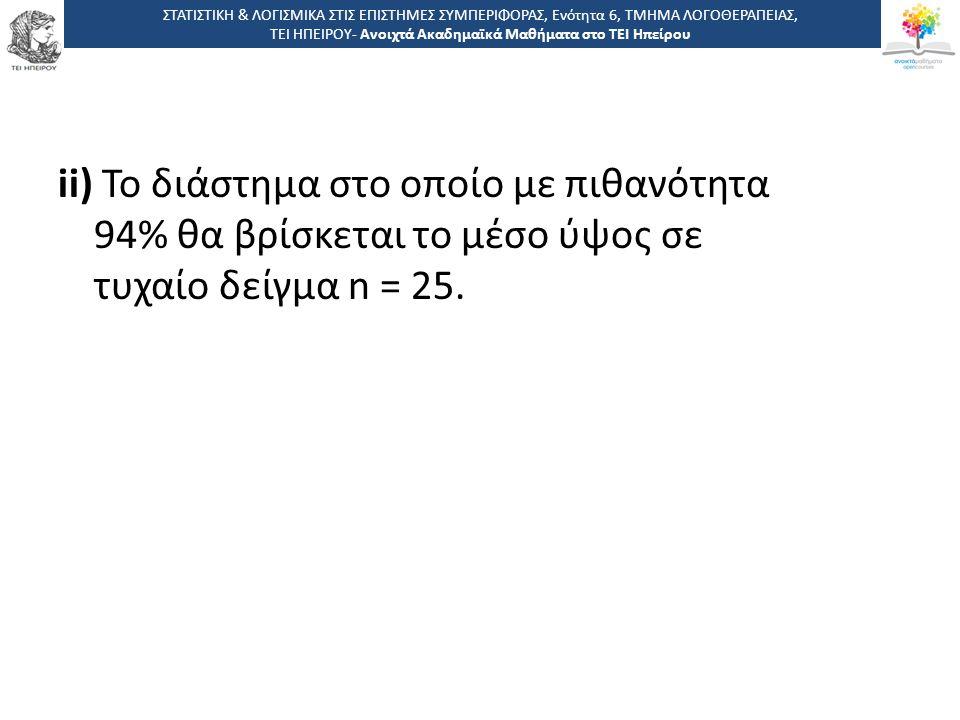 ii) Το διάστημα στο οποίο με πιθανότητα 94% θα βρίσκεται το μέσο ύψος σε τυχαίο δείγμα n = 25. ΣΤΑΤΙΣΤΙΚΗ & ΛΟΓΙΣΜΙΚΑ ΣΤΙΣ ΕΠΙΣΤΗΜΕΣ ΣΥΜΠΕΡΙΦΟΡΑΣ, Ενό