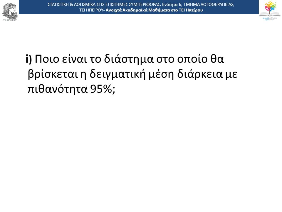 i ) Ποιο είναι το διάστημα στο οποίο θα βρίσκεται η δειγματική μέση διάρκεια με πιθανότητα 95%; ΣΤΑΤΙΣΤΙΚΗ & ΛΟΓΙΣΜΙΚΑ ΣΤΙΣ ΕΠΙΣΤΗΜΕΣ ΣΥΜΠΕΡΙΦΟΡΑΣ, Ενότητα 6, ΤΜΗΜΑ ΛΟΓΟΘΕΡΑΠΕΙΑΣ, ΤΕΙ ΗΠΕΙΡΟΥ- Ανοιχτά Ακαδημαϊκά Μαθήματα στο ΤΕΙ Ηπείρου