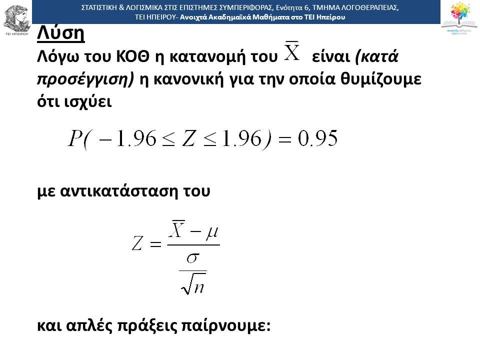 Λύση Λόγω του ΚΟΘ η κατανομή του είναι (κατά προσέγγιση) η κανονική για την οποία θυμίζουμε ότι ισχύει με αντικατάσταση του και απλές πράξεις παίρνουμε: ΣΤΑΤΙΣΤΙΚΗ & ΛΟΓΙΣΜΙΚΑ ΣΤΙΣ ΕΠΙΣΤΗΜΕΣ ΣΥΜΠΕΡΙΦΟΡΑΣ, Ενότητα 6, ΤΜΗΜΑ ΛΟΓΟΘΕΡΑΠΕΙΑΣ, ΤΕΙ ΗΠΕΙΡΟΥ- Ανοιχτά Ακαδημαϊκά Μαθήματα στο ΤΕΙ Ηπείρου