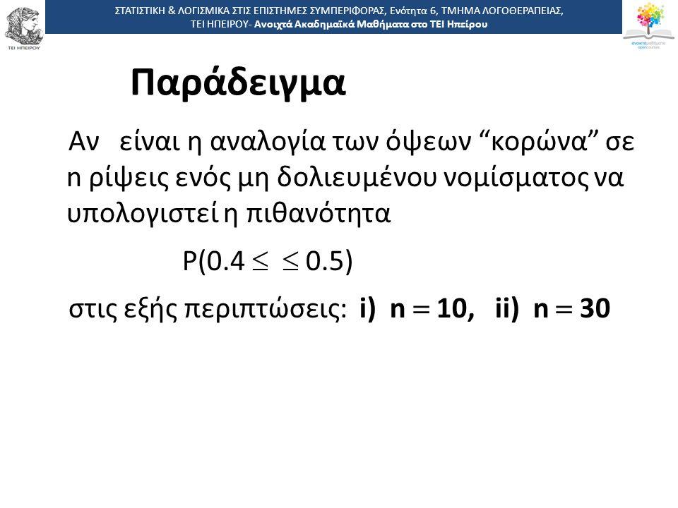 Παράδειγμα Αν είναι η αναλογία των όψεων κορώνα σε n ρίψεις ενός μη δολιευμένου νομίσματος να υπολογιστεί η πιθανότητα Ρ(0.4   0.5) στις εξής περιπτώσεις: i) n  10, ii) n  30 ΣΤΑΤΙΣΤΙΚΗ & ΛΟΓΙΣΜΙΚΑ ΣΤΙΣ ΕΠΙΣΤΗΜΕΣ ΣΥΜΠΕΡΙΦΟΡΑΣ, Ενότητα 6, ΤΜΗΜΑ ΛΟΓΟΘΕΡΑΠΕΙΑΣ, ΤΕΙ ΗΠΕΙΡΟΥ- Ανοιχτά Ακαδημαϊκά Μαθήματα στο ΤΕΙ Ηπείρου