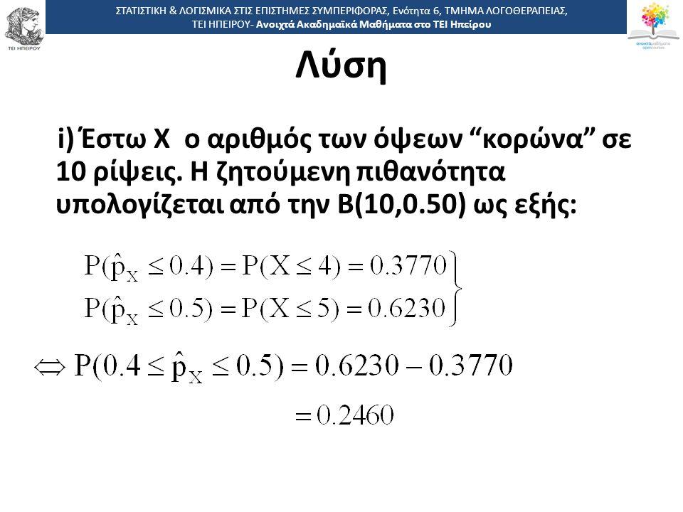 """Λύση i) Έστω Χ ο αριθμός των όψεων """"κορώνα"""" σε 10 ρίψεις. Η ζητούμενη πιθανότητα υπολογίζεται από την Β(10,0.50) ως εξής: ΣΤΑΤΙΣΤΙΚΗ & ΛΟΓΙΣΜΙΚΑ ΣΤΙΣ"""