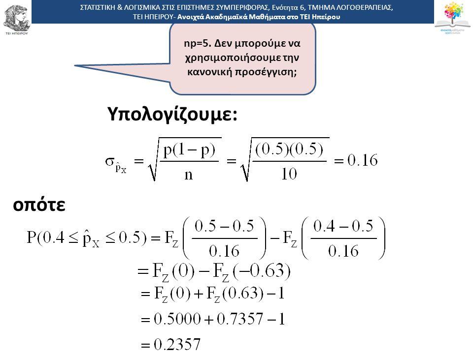 Υπολογίζουμε: οπότε np=5. Δεν μπορούμε να χρησιμοποιήσουμε την κανονική προσέγγιση; ΣΤΑΤΙΣΤΙΚΗ & ΛΟΓΙΣΜΙΚΑ ΣΤΙΣ ΕΠΙΣΤΗΜΕΣ ΣΥΜΠΕΡΙΦΟΡΑΣ, Ενότητα 6, ΤΜΗ