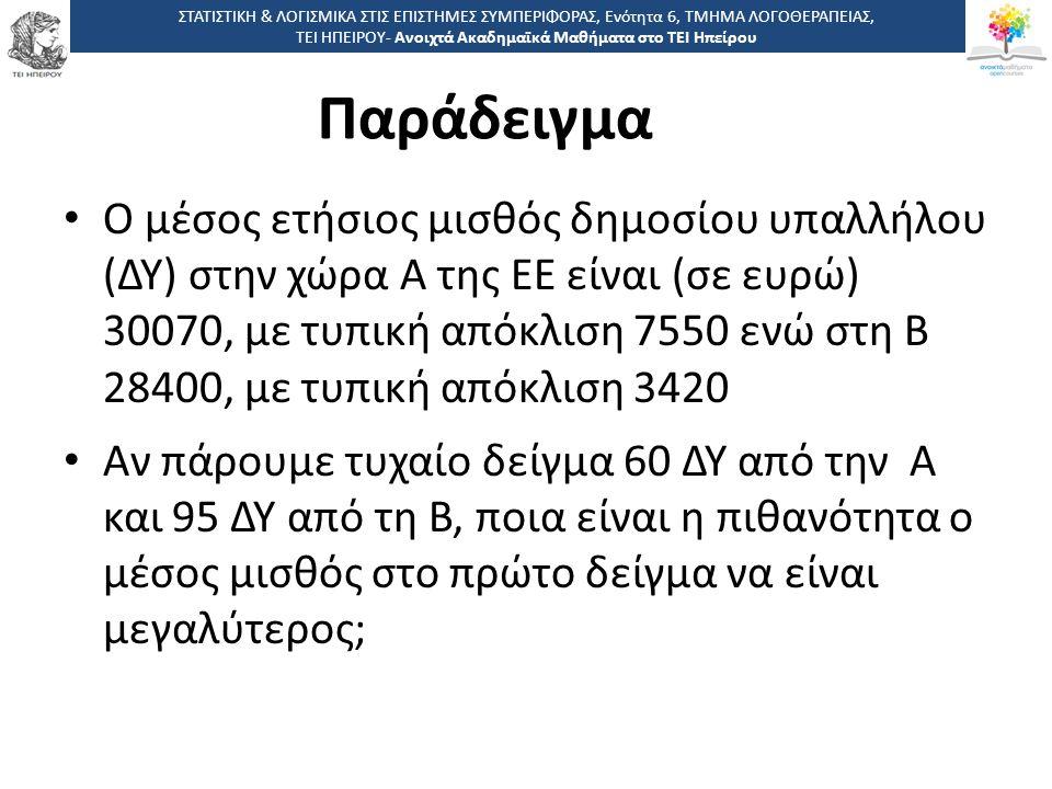 Παράδειγμα Ο μέσος ετήσιος μισθός δημοσίου υπαλλήλου (ΔΥ) στην χώρα Α της ΕΕ είναι (σε ευρώ) 30070, με τυπική απόκλιση 7550 ενώ στη Β 28400, με τυπική απόκλιση 3420 Αν πάρουμε τυχαίο δείγμα 60 ΔΥ από την Α και 95 ΔΥ από τη Β, ποια είναι η πιθανότητα ο μέσος μισθός στο πρώτο δείγμα να είναι μεγαλύτερος; ΣΤΑΤΙΣΤΙΚΗ & ΛΟΓΙΣΜΙΚΑ ΣΤΙΣ ΕΠΙΣΤΗΜΕΣ ΣΥΜΠΕΡΙΦΟΡΑΣ, Ενότητα 6, ΤΜΗΜΑ ΛΟΓΟΘΕΡΑΠΕΙΑΣ, ΤΕΙ ΗΠΕΙΡΟΥ- Ανοιχτά Ακαδημαϊκά Μαθήματα στο ΤΕΙ Ηπείρου