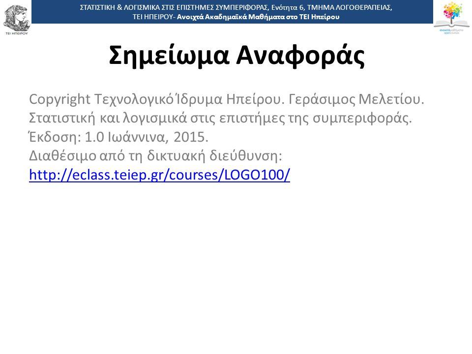 7575 -,, ΤΕΙ ΗΠΕΙΡΟΥ - Ανοιχτά Ακαδημαϊκά Μαθήματα στο ΤΕΙ Ηπείρου Σημείωμα Αναφοράς ΣΤΑΤΙΣΤΙΚΗ & ΛΟΓΙΣΜΙΚΑ ΣΤΙΣ ΕΠΙΣΤΗΜΕΣ ΣΥΜΠΕΡΙΦΟΡΑΣ, Ενότητα 6, ΤΜ