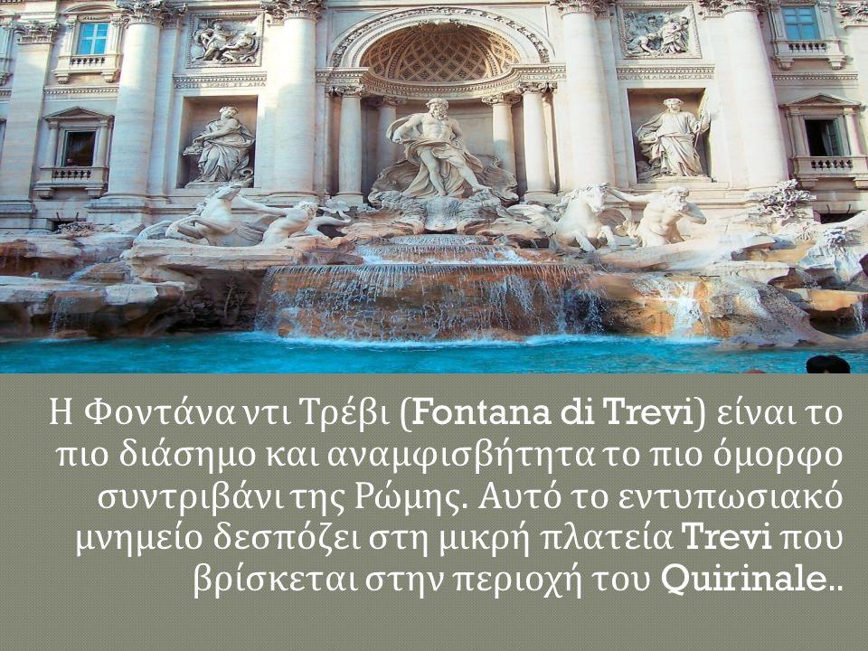 Η Φοντάνα ντι Τρέβι (Fontana di Trevi) είναι το πιο διάσημο και αναμφισβήτητα το πιο όμορφο συντριβάνι της Ρώμης. Αυτό το εντυπωσιακό μνημείο δεσπόζει