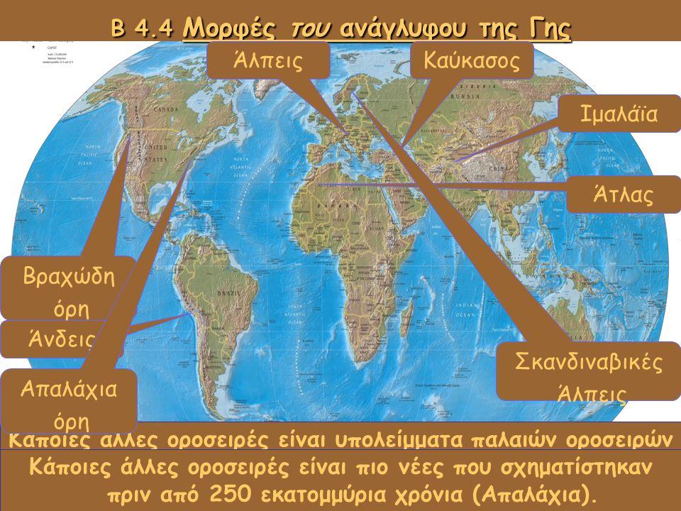 Παρατηρήστε τον χάρτη του ανάγλυφου και ονομάστε τις οροσειρές αυτές Β 4.4 Μορφές του ανάγλυφου της Γης Άνδεις Βραχώδη όρη ΆλπειςΚαύκασος Ιμαλάϊα Άτλα