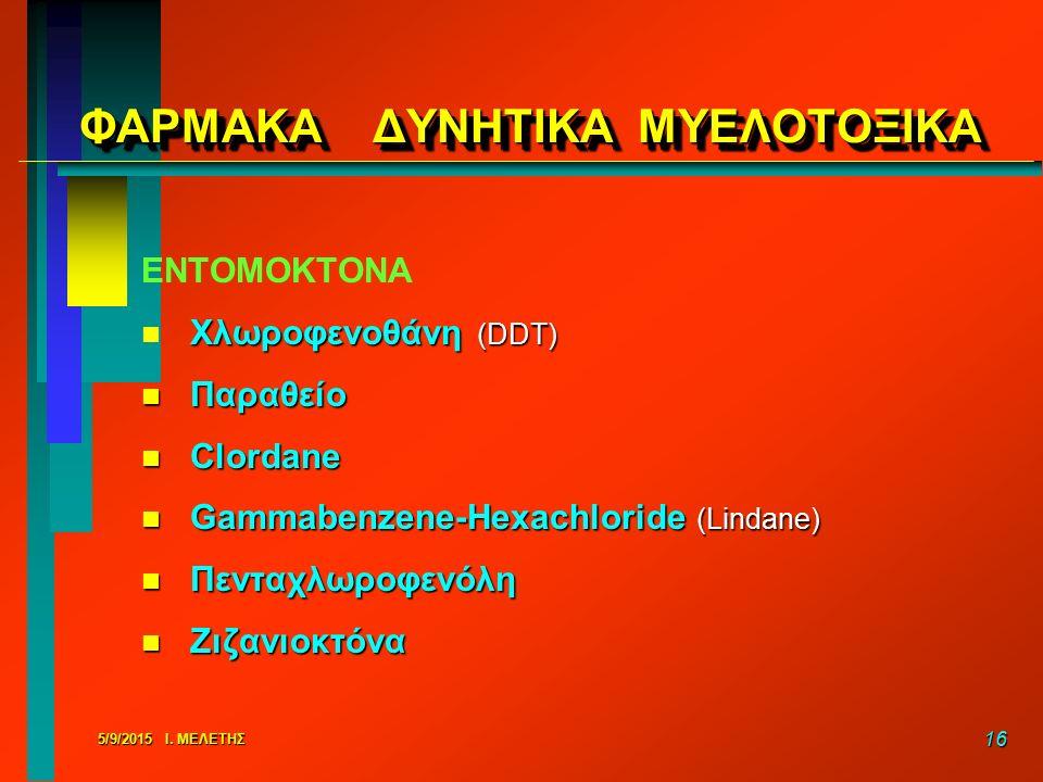 5/9/2015 Ι. ΜΕΛΕΤΗΣ 16 ΦΑΡΜΑΚΑ ΔΥΝΗΤΙΚΑ ΜΥΕΛΟΤΟΞΙΚΑ ΕΝΤΟΜΟΚΤΟΝΑ n Χλωροφενοθάνη (DDT) n Παραθείο n Clordane n Gammabenzene-Hexachloride (Lindane) n Πε