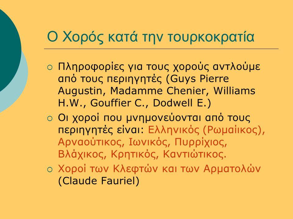 Ο Χορός κατά την τουρκοκρατία  Πληροφορίες για τους χορούς αντλούμε από τους περιηγητές (Guys Pierre Augustin, Madamme Chenier, Williams H.W., Gouffier C., Dodwell E.)  Oι χοροί που μνημονεύονται από τους περιηγητές είναι: Ελληνικός (Ρωμαίικος), Αρναούτικος, Ιωνικός, Πυρρίχιος, Βλάχικος, Κρητικός, Καντιώτικος.