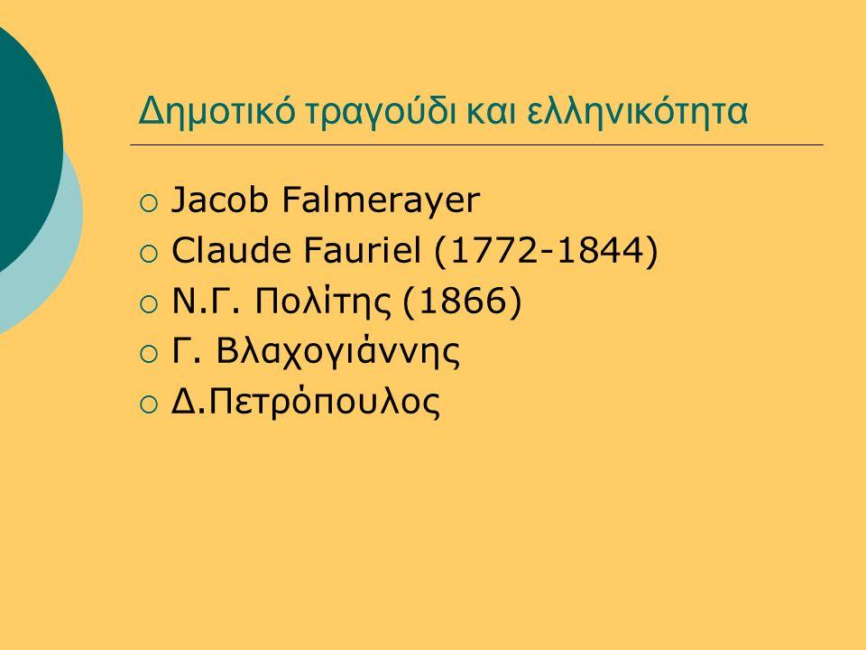Δημοτικό τραγούδι και ελληνικότητα  Jacob Falmerayer  Claude Fauriel (1772-1844)  N.Γ. Πολίτης (1866)  Γ. Βλαχογιάννης  Δ.Πετρόπουλος