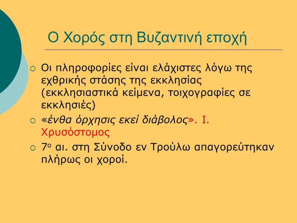 Ο Χορός στη Βυζαντινή εποχή  Οι πληροφορίες είναι ελάχιστες λόγω της εχθρικής στάσης της εκκλησίας (εκκλησιαστικά κείμενα, τοιχογραφίες σε εκκλησιές)  «ένθα όρχησις εκεί διάβολος».