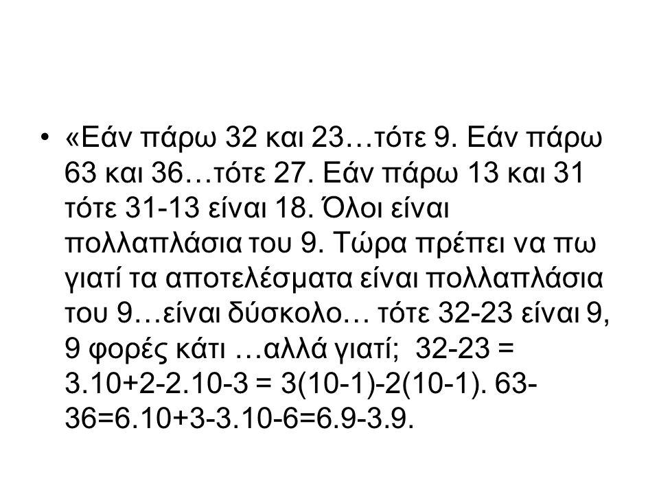 «Εάν πάρω 32 και 23…τότε 9. Εάν πάρω 63 και 36…τότε 27. Εάν πάρω 13 και 31 τότε 31-13 είναι 18. Όλοι είναι πολλαπλάσια του 9. Τώρα πρέπει να πω γιατί