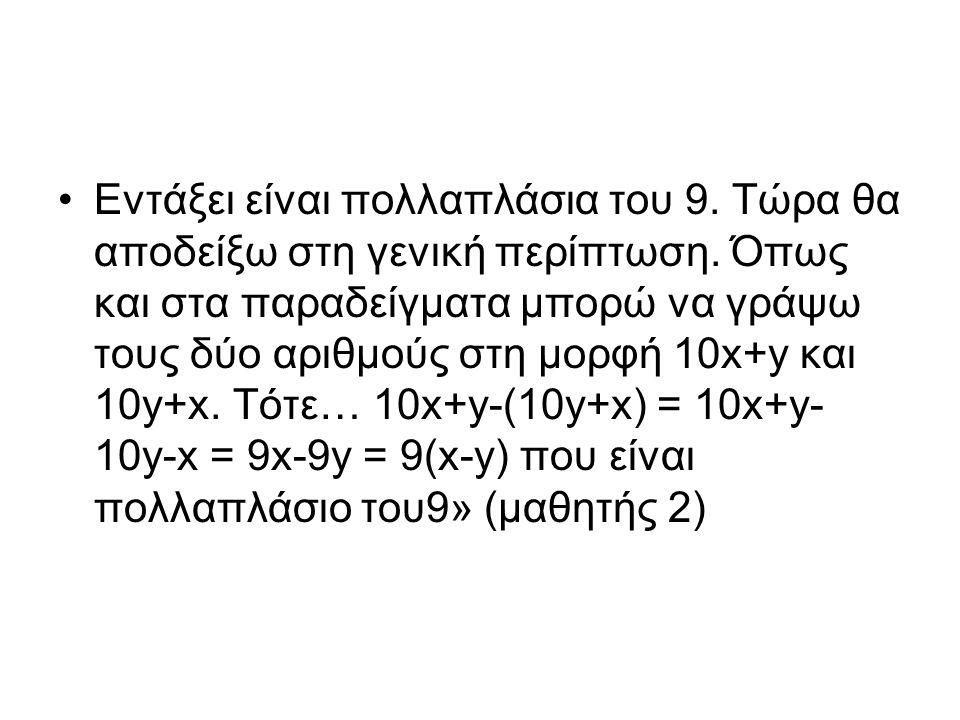 Εντάξει είναι πολλαπλάσια του 9. Τώρα θα αποδείξω στη γενική περίπτωση. Όπως και στα παραδείγματα μπορώ να γράψω τους δύο αριθμούς στη μορφή 10x+y και