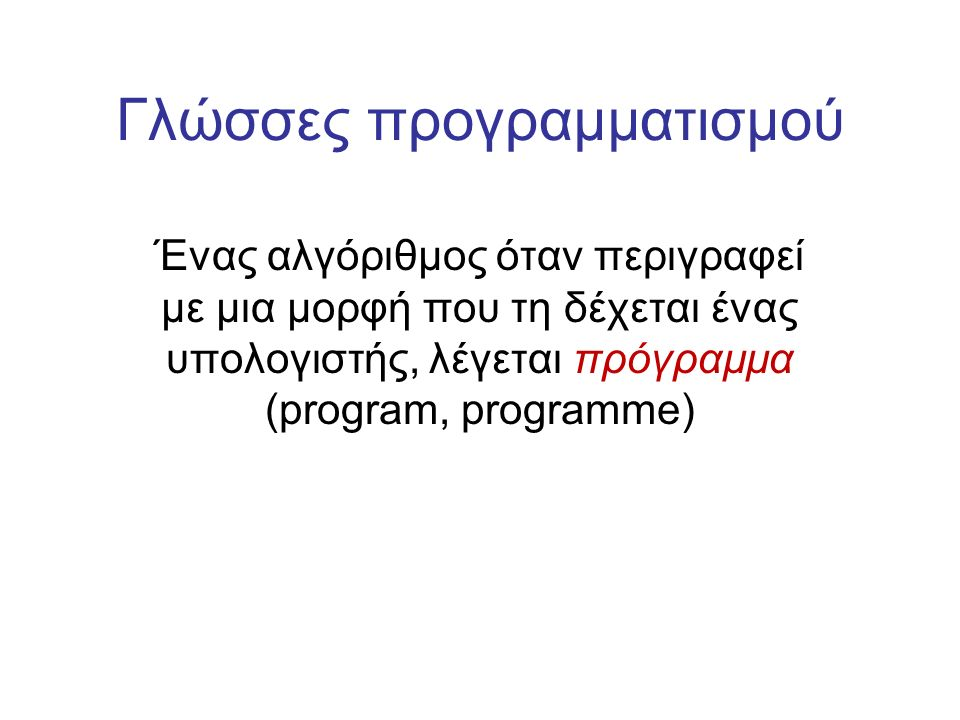 Γλώσσες προγραμματισμού Ένας αλγόριθμος όταν περιγραφεί με μια μορφή που τη δέχεται ένας υπολογιστής, λέγεται πρόγραμμα (prοgram, prοgramme)