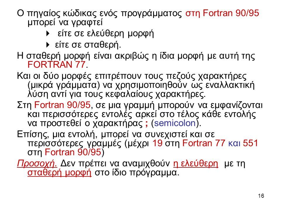 16 Ο πηγαίος κώδικας ενός προγράμματος στη Fortran 90/95 μπορεί να γραφτεί  είτε σε ελεύθερη μορφή  είτε σε σταθερή.
