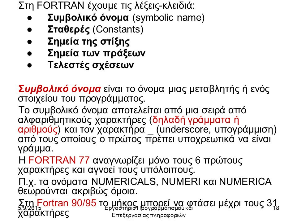 5/9/2015Εργαστήριο Προγραμματισμού και Επεξεργασίας πληροφοριών 18 Στη FORTRAN έχουμε τις λέξεις-κλειδιά: ●Συμβολικό όνομα (symbolic name) ●Σταθερές (Cοnstants) ●Σημεία της στίξης ●Σημεία των πράξεων ●Τελεστές σχέσεων Συμβολικό όνομα είναι το όνομα μιας μεταβλητής ή ενός στοιχείου του προγράμματος.