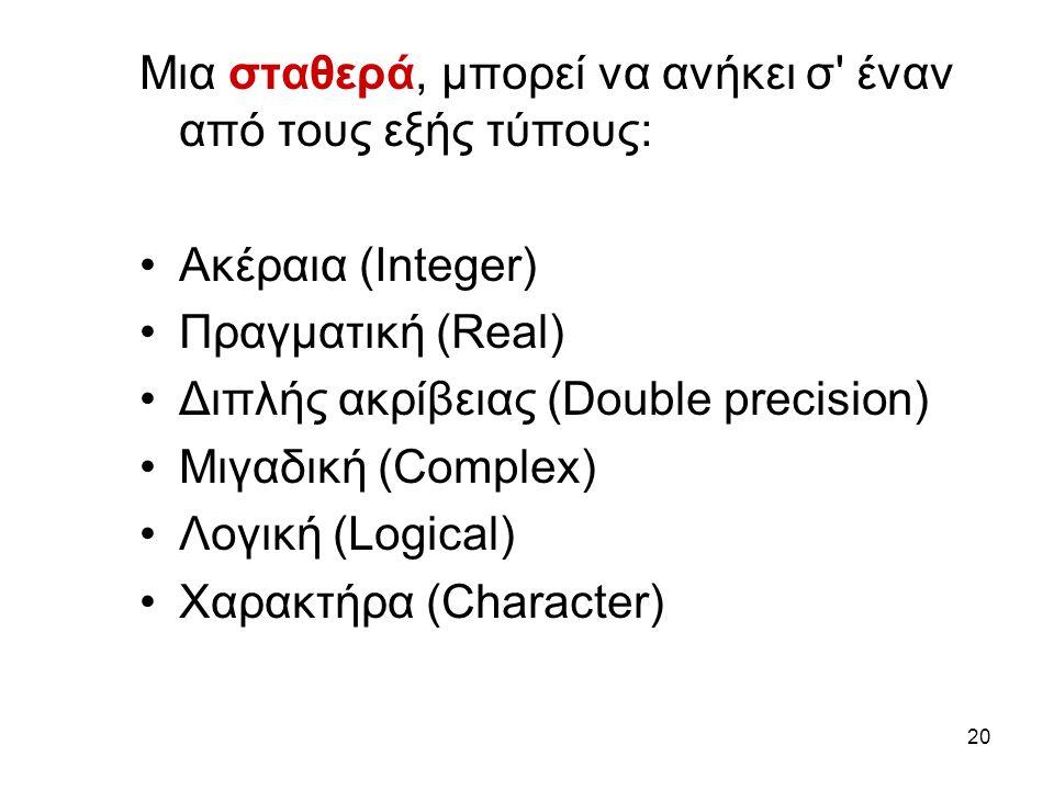 20 Μια σταθερά, μπορεί να ανήκει σ έναν από τους εξής τύπους: Ακέραια (Ιnteger) Πραγματική (Real) Διπλής ακρίβειας (Dοuble precision) Μιγαδική (Cοmplex) Λογική (Lοgical) Χαρακτήρα (Character)