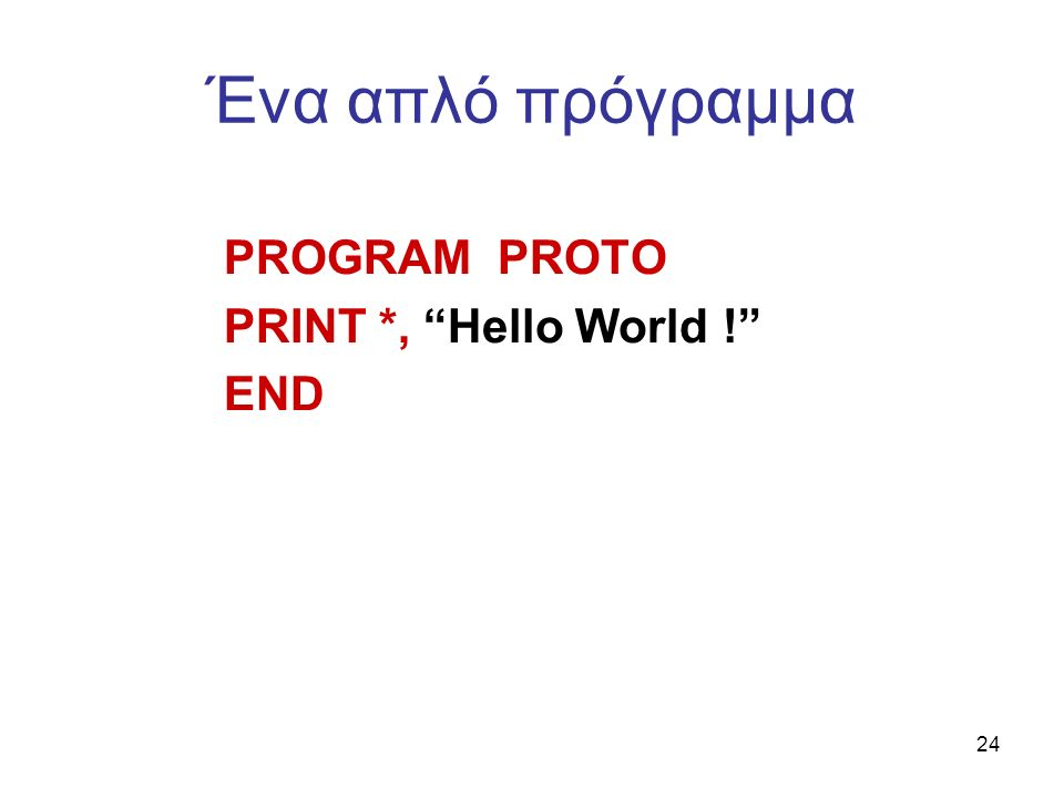 24 Ένα απλό πρόγραμμα PROGRAM PROTO PRINT *, Hello World ! END