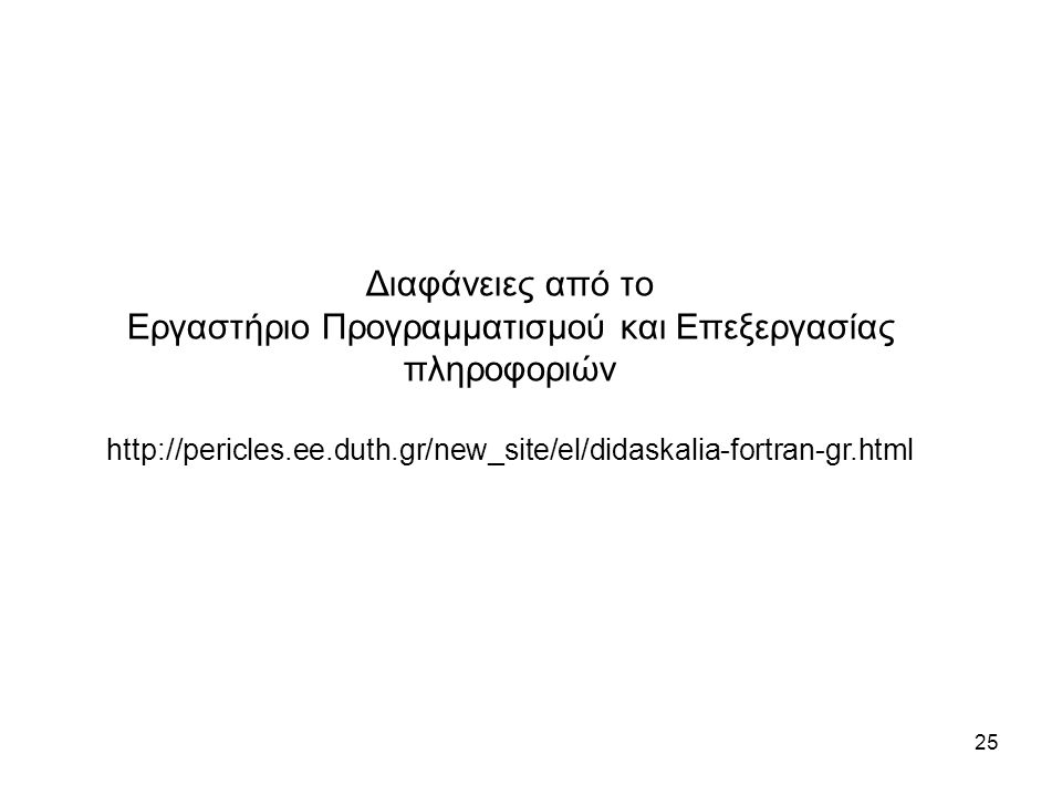 25 Διαφάνειες από το Εργαστήριο Προγραμματισμού και Επεξεργασίας πληροφοριών http://pericles.ee.duth.gr/new_site/el/didaskalia-fortran-gr.html