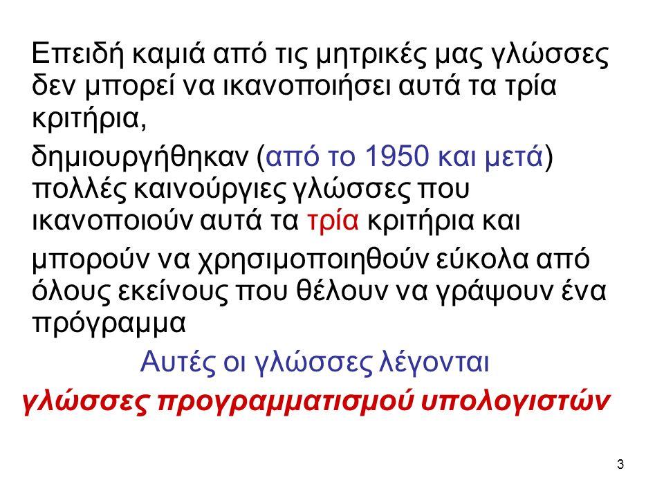 3 Επειδή καμιά από τις μητρικές μας γλώσσες δεν μπορεί να ικανοποιήσει αυτά τα τρία κριτήρια, δημιουργήθηκαν (από το 1950 και μετά) πολλές καινούργιες γλώσσες που ικανοποιούν αυτά τα τρία κριτήρια και μπορούν να χρησιμοποιηθούν εύκολα από όλους εκείνους που θέλουν να γράψουν ένα πρόγραμμα Αυτές οι γλώσσες λέγονται γλώσσες προγραμματισμού υπολογιστών
