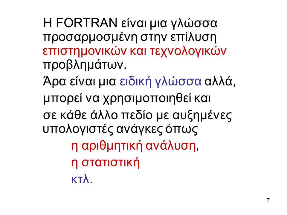 7 Η FORTRAN είναι μια γλώσσα προσαρμοσμένη στην επίλυση επιστημονικών και τεχνολογικών προβλημάτων.