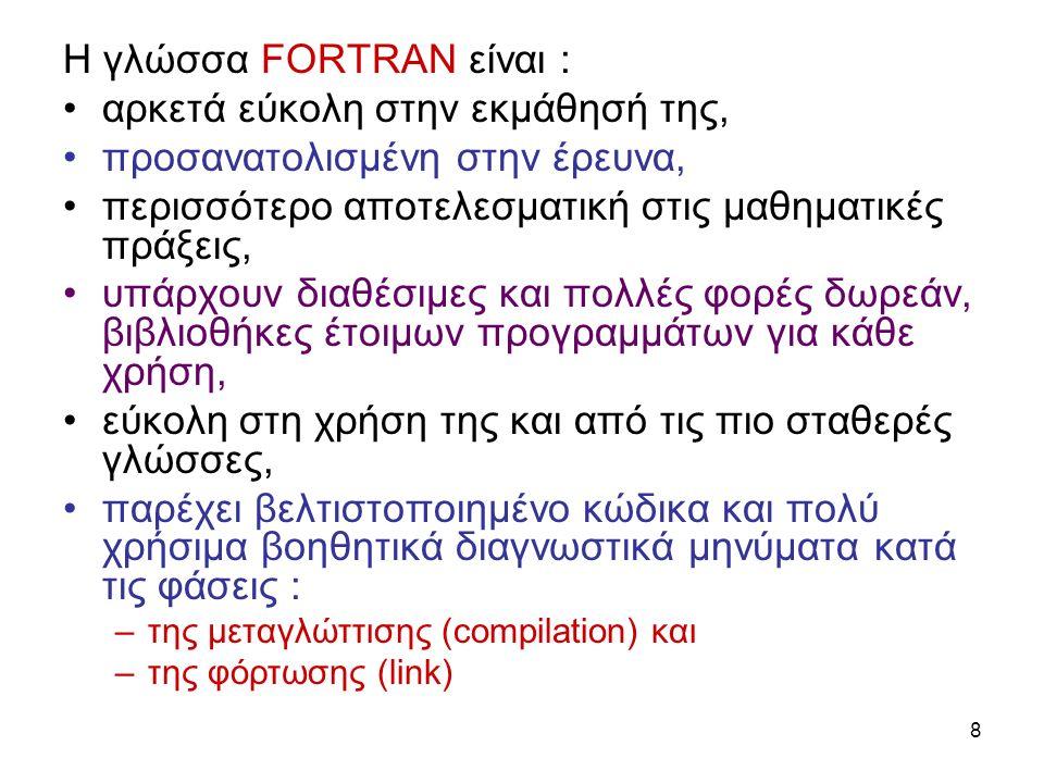 8 Η γλώσσα FORTRAN είναι : αρκετά εύκολη στην εκμάθησή της, προσανατολισμένη στην έρευνα, περισσότερο αποτελεσματική στις μαθηματικές πράξεις, υπάρχουν διαθέσιμες και πολλές φορές δωρεάν, βιβλιοθήκες έτοιμων προγραμμάτων για κάθε χρήση, εύκολη στη χρήση της και από τις πιο σταθερές γλώσσες, παρέχει βελτιστοποιημένο κώδικα και πολύ χρήσιμα βοηθητικά διαγνωστικά μηνύματα κατά τις φάσεις : –της μεταγλώττισης (compilation) και –της φόρτωσης (link)