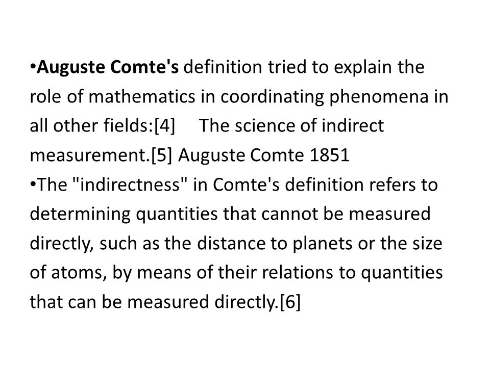 Auguste Comte's definition tried to explain the role of mathematics in coordinating phenomena in all other fields:[4] The science of indirect measurem