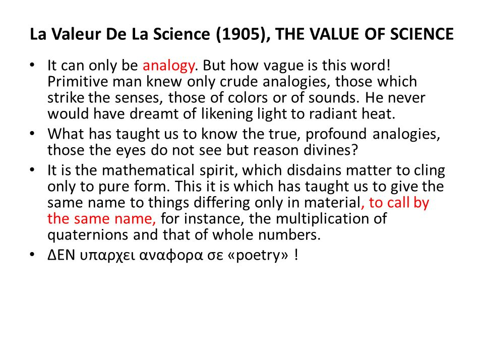La Valeur De La Science (1905), THE VALUE OF SCIENCE It can only be analogy. But how vague is this word! Primitive man knew only crude analogies, thos
