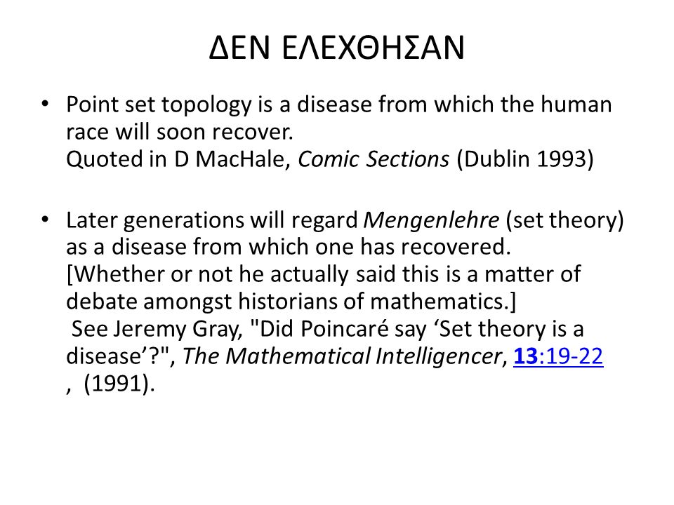 ΔΕΝ ΕΛΕΧΘΗΣΑΝ Point set topology is a disease from which the human race will soon recover. Quoted in D MacHale, Comic Sections (Dublin 1993) Later gen