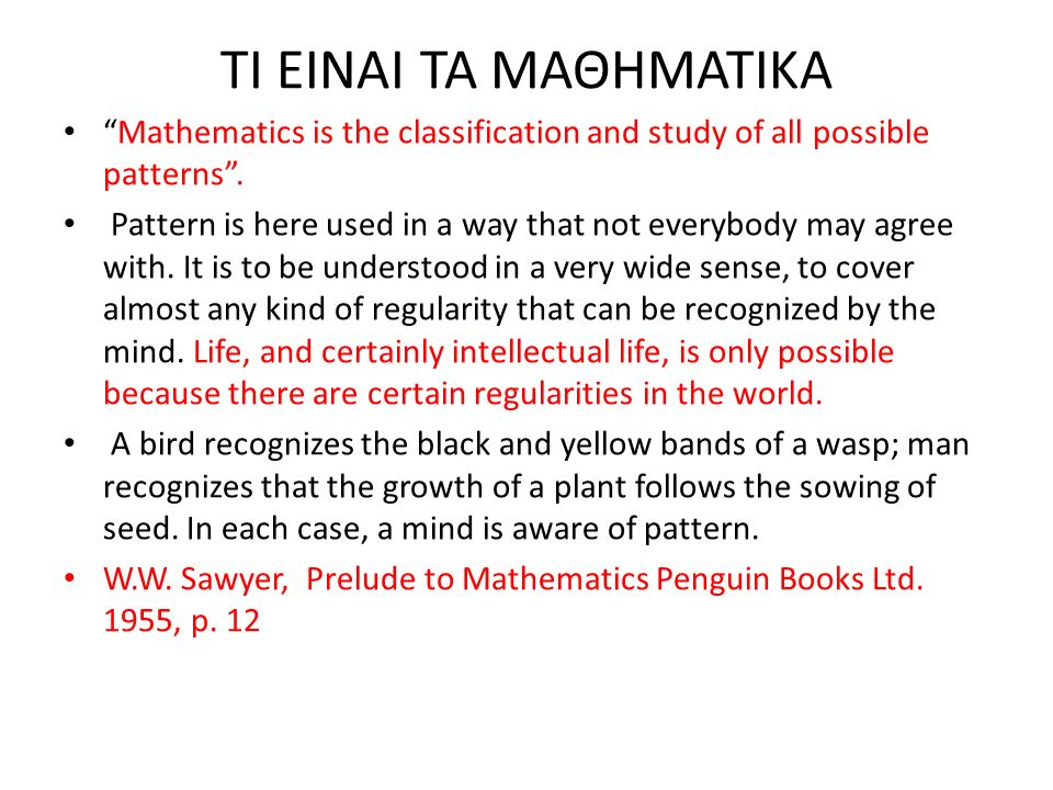 "ΤΙ ΕΙΝΑΙ ΤΑ ΜΑΘΗΜΑΤΙΚΑ ""Mathematics is the classification and study of all possible patterns"". Pattern is here used in a way that not everybody may ag"