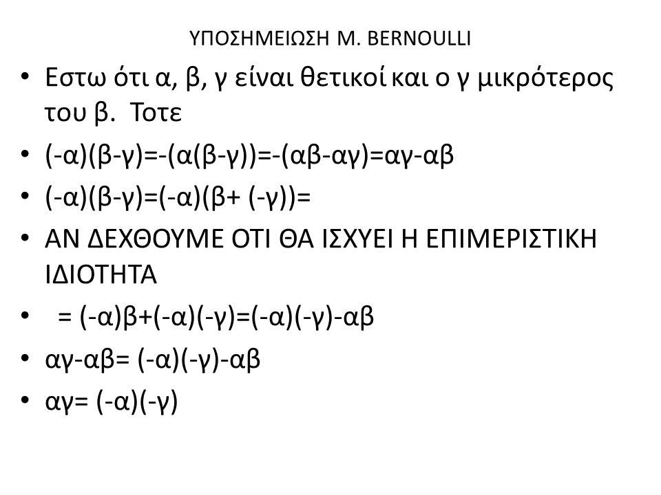 ΥΠΟΣΗΜΕΙΩΣΗ M. BERNOULLI Εστω ότι α, β, γ είναι θετικοί και ο γ μικρότερος του β. Τοτε (-α)(β-γ)=-(α(β-γ))=-(αβ-αγ)=αγ-αβ (-α)(β-γ)=(-α)(β+ (-γ))= ΑΝ