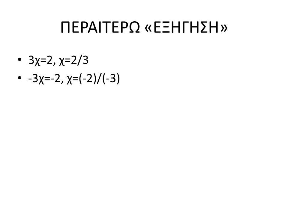 ΠΕΡΑΙΤΕΡΩ «ΕΞΗΓΗΣΗ» 3χ=2, χ=2/3 -3χ=-2, χ=(-2)/(-3)