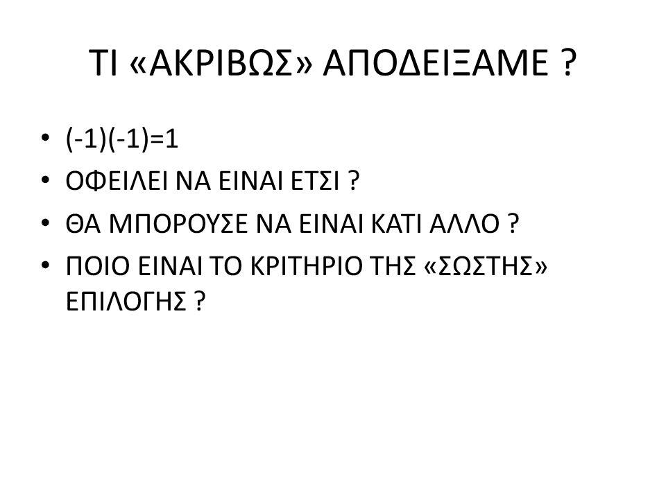 ΤΙ «ΑΚΡΙΒΩΣ» ΑΠΟΔΕΙΞΑΜΕ ? (-1)(-1)=1 ΟΦΕΙΛΕΙ ΝΑ ΕΙΝΑΙ ΕΤΣΙ ? ΘΑ ΜΠΟΡΟΥΣΕ ΝΑ ΕΙΝΑΙ ΚΑΤΙ ΑΛΛΟ ? ΠΟΙΟ ΕΙΝΑΙ ΤΟ ΚΡΙΤΗΡΙΟ ΤΗΣ «ΣΩΣΤΗΣ» ΕΠΙΛΟΓΗΣ ?