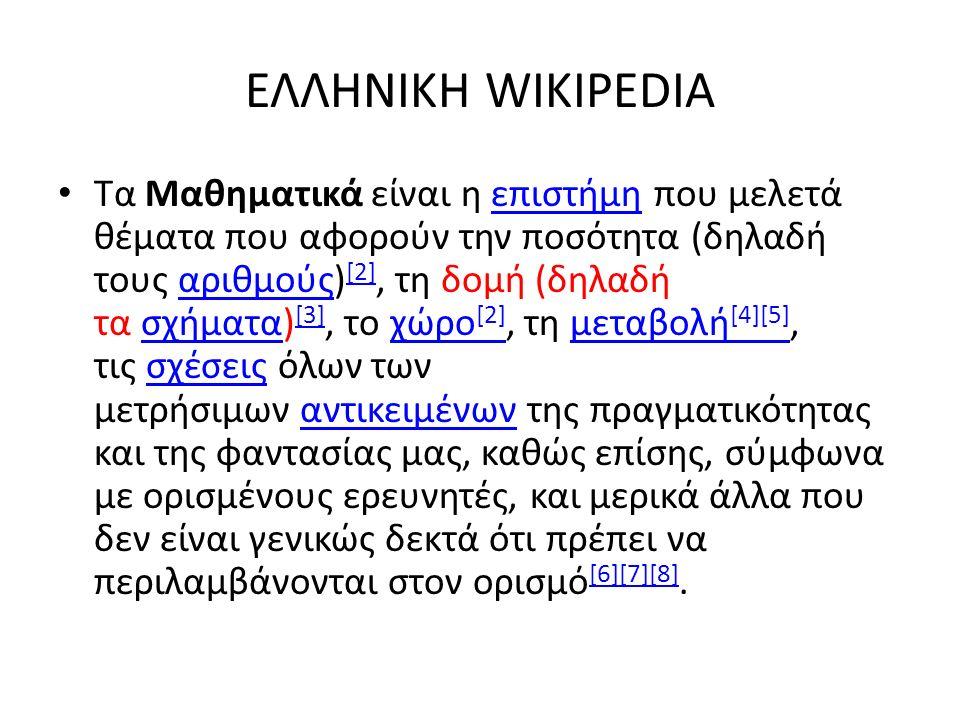 ΕΛΛΗΝΙΚΗ WIKIPEDIA Τα Μαθηματικά είναι η επιστήμη που μελετά θέματα που αφορούν την ποσότητα (δηλαδή τους αριθμούς) [2], τη δομή (δηλαδή τα σχήματα) [