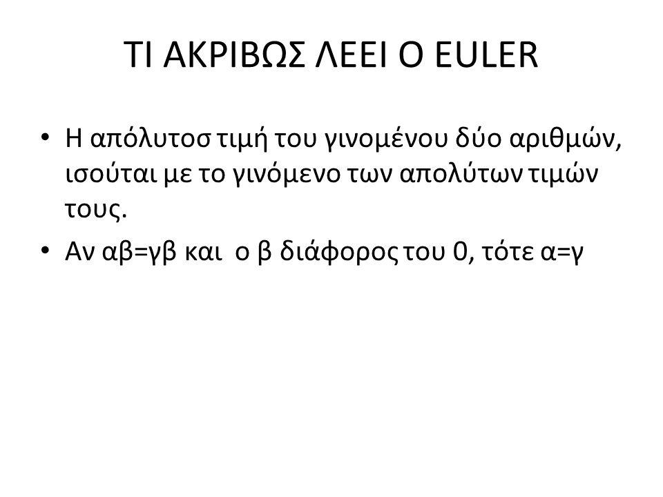ΤΙ ΑΚΡΙΒΩΣ ΛΕΕΙ Ο EULER Η απόλυτοσ τιμή του γινομένου δύο αριθμών, ισούται με το γινόμενο των απολύτων τιμών τους. Αν αβ=γβ και ο β διάφορος του 0, τό