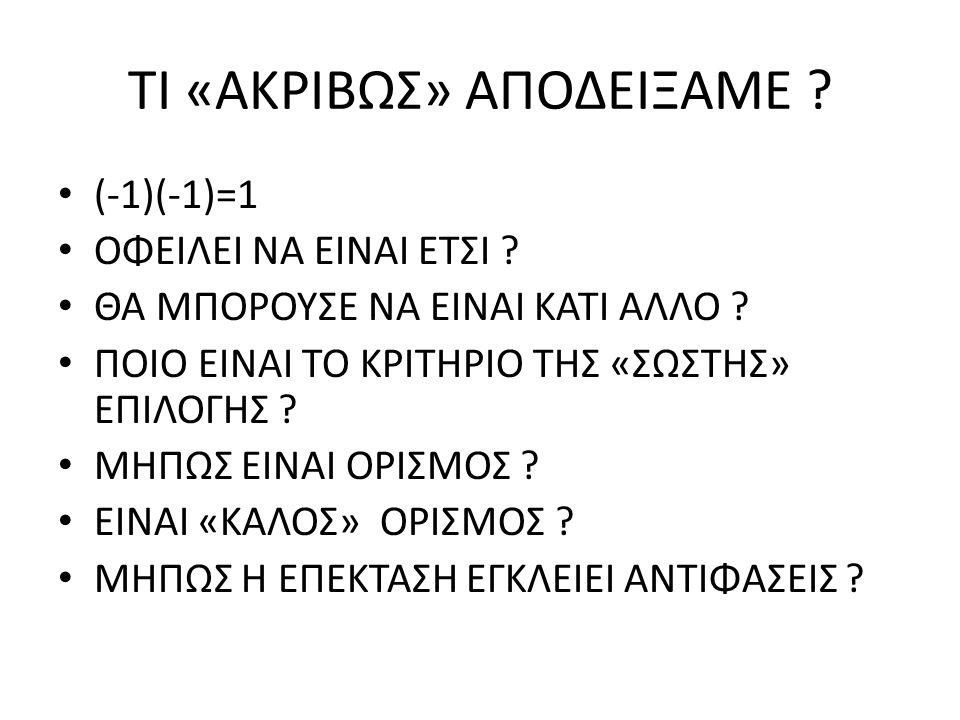 ΤΙ «ΑΚΡΙΒΩΣ» ΑΠΟΔΕΙΞΑΜΕ ? (-1)(-1)=1 ΟΦΕΙΛΕΙ ΝΑ ΕΙΝΑΙ ΕΤΣΙ ? ΘΑ ΜΠΟΡΟΥΣΕ ΝΑ ΕΙΝΑΙ ΚΑΤΙ ΑΛΛΟ ? ΠΟΙΟ ΕΙΝΑΙ ΤΟ ΚΡΙΤΗΡΙΟ ΤΗΣ «ΣΩΣΤΗΣ» ΕΠΙΛΟΓΗΣ ? ΜΗΠΩΣ ΕΙΝ