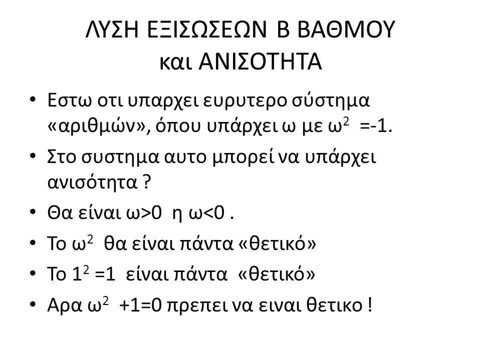 ΛΥΣΗ ΕΞΙΣΩΣΕΩΝ Β ΒΑΘΜΟΥ και ΑΝΙΣΟΤΗΤΑ Εστω οτι υπαρχει ευρυτερο σύστημα «αριθμών», όπου υπάρχει ω με ω 2 =-1. Στο συστημα αυτο μπορεί να υπάρχει ανισό