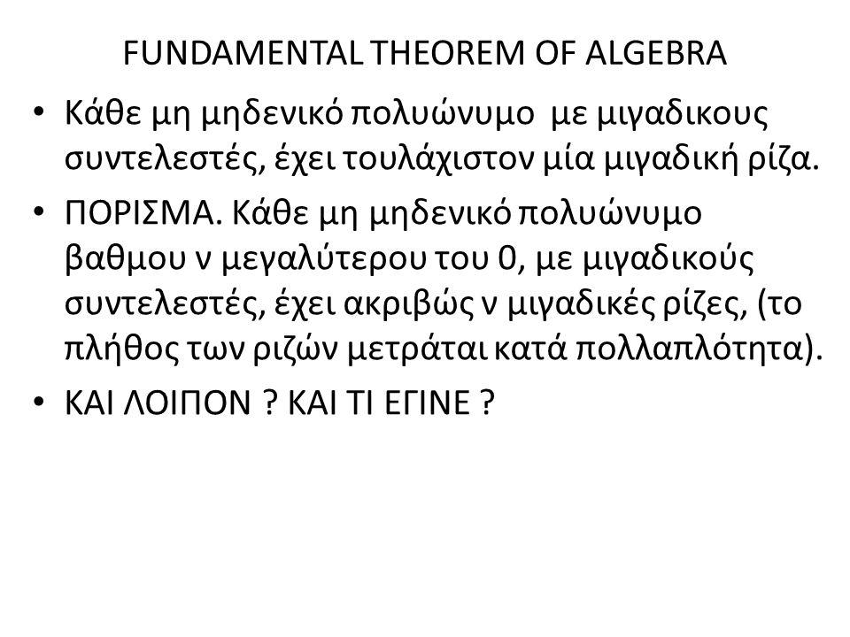 FUNDAMENTAL THEOREM OF ALGEBRA Κάθε μη μηδενικό πολυώνυμο με μιγαδικους συντελεστές, έχει τουλάχιστον μία μιγαδική ρίζα. ΠΟΡΙΣΜΑ. Κάθε μη μηδενικό πολ
