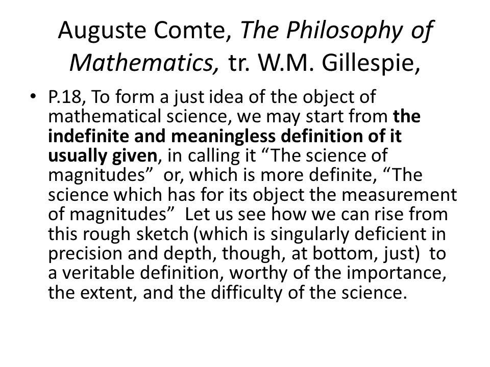 Auguste Comte, The Philosophy of Mathematics, tr. W.M. Gillespie, P.18, To form a just idea of the object of mathematical science, we may start from t