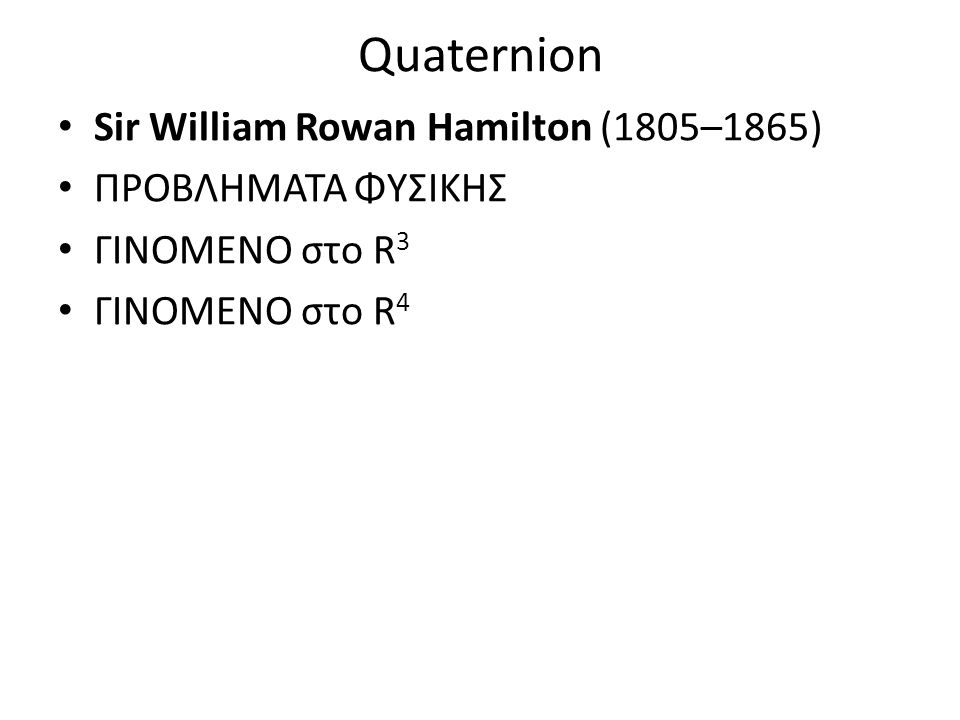 Quaternion Sir William Rowan Hamilton (1805–1865) ΠΡΟΒΛΗΜΑΤΑ ΦΥΣΙΚΗΣ ΓΙΝΟΜΕΝΟ στο R 3 ΓΙΝΟΜΕΝΟ στο R 4