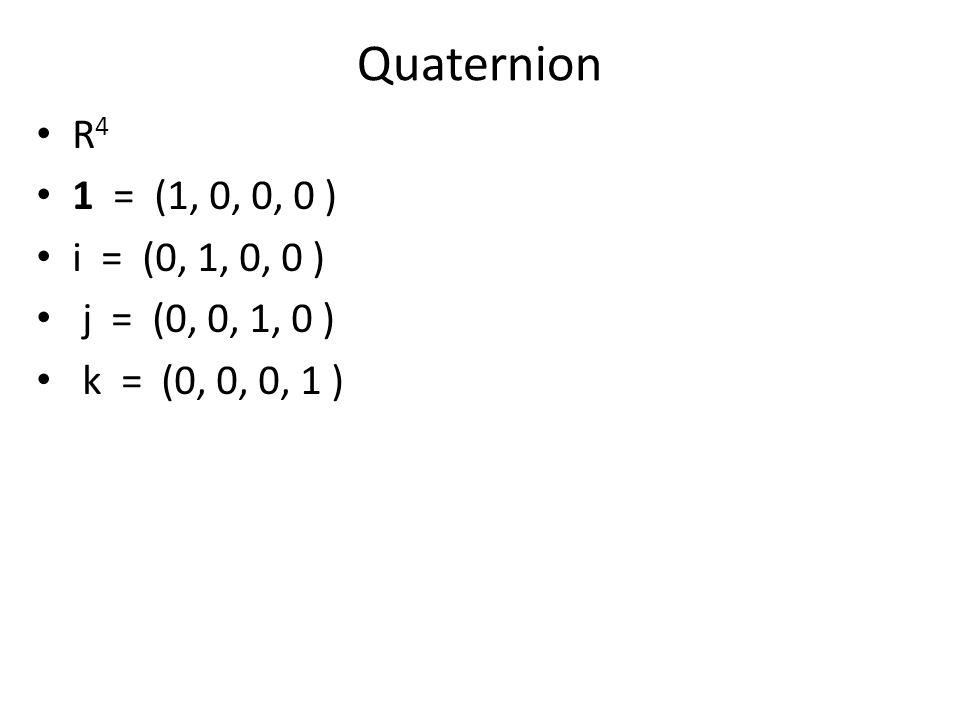 Quaternion R 4 1 = (1, 0, 0, 0 ) i = (0, 1, 0, 0 ) j = (0, 0, 1, 0 ) k = (0, 0, 0, 1 )