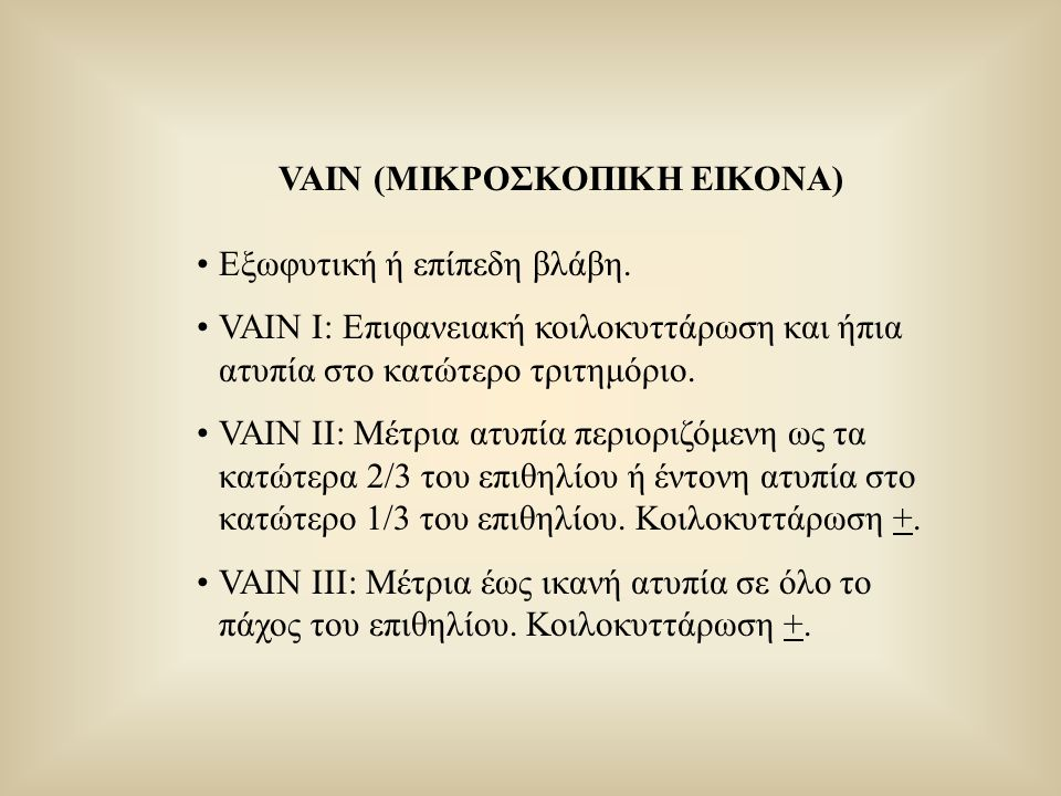 VAIN (ΜΙΚΡΟΣΚΟΠΙΚΗ ΕΙΚΟΝΑ) Εξωφυτική ή επίπεδη βλάβη. VAIN I: Επιφανειακή κοιλοκυττάρωση και ήπια ατυπία στο κατώτερο τριτημόριο. VAIN II: Μέτρια ατυπ