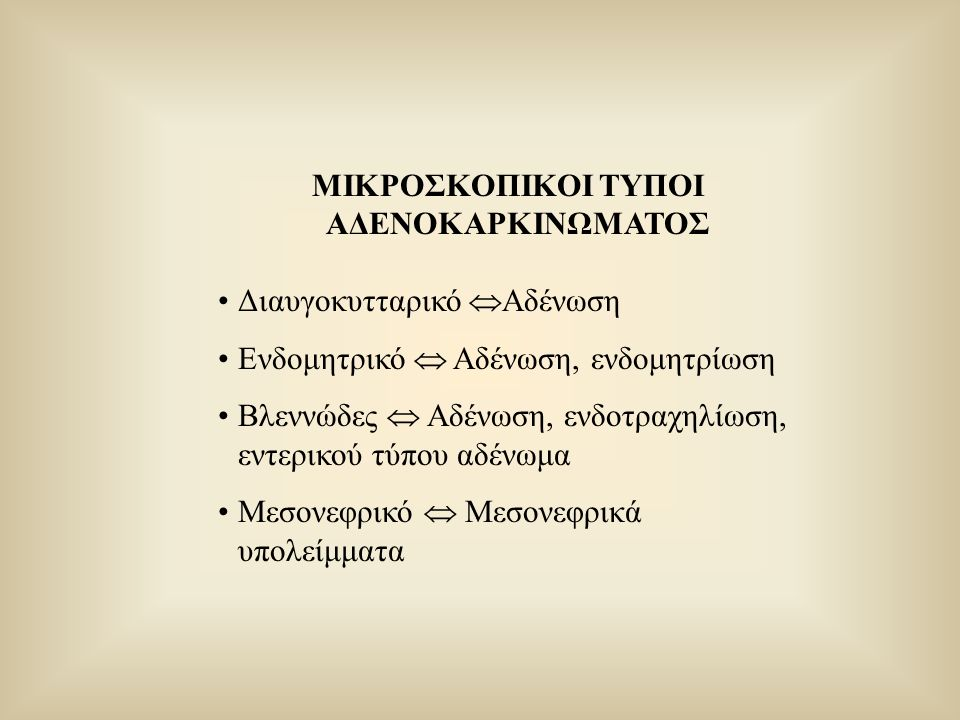 ΜΙΚΡΟΣΚΟΠΙΚΟΙ ΤΥΠΟΙ ΑΔΕΝΟΚΑΡΚΙΝΩΜΑΤΟΣ Διαυγοκυτταρικό  Αδένωση Ενδομητρικό  Αδένωση, ενδομητρίωση Βλεννώδες  Αδένωση, ενδοτραχηλίωση, εντερικού τύπ